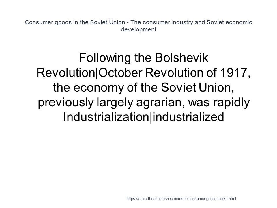 Consumer goods in the Soviet Union - The consumer industry and Soviet economic development 1 Following the Bolshevik Revolution|October Revolution of 1917, the economy of the Soviet Union, previously largely agrarian, was rapidly Industrialization|industrialized https://store.theartofservice.com/the-consumer-goods-toolkit.html