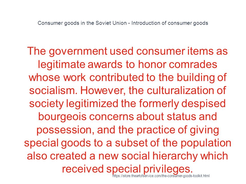 Consumer goods in the Soviet Union - Introduction of consumer goods 1 The government used consumer items as legitimate awards to honor comrades whose work contributed to the building of socialism.
