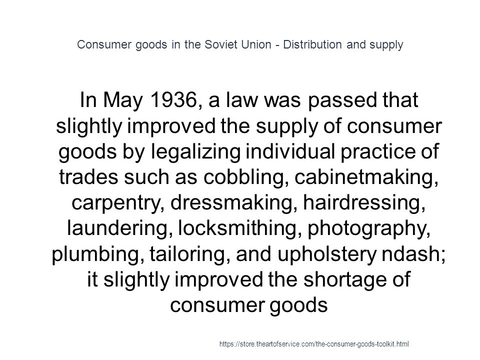 Consumer goods in the Soviet Union - Distribution and supply 1 In May 1936, a law was passed that slightly improved the supply of consumer goods by legalizing individual practice of trades such as cobbling, cabinetmaking, carpentry, dressmaking, hairdressing, laundering, locksmithing, photography, plumbing, tailoring, and upholstery ndash; it slightly improved the shortage of consumer goods https://store.theartofservice.com/the-consumer-goods-toolkit.html