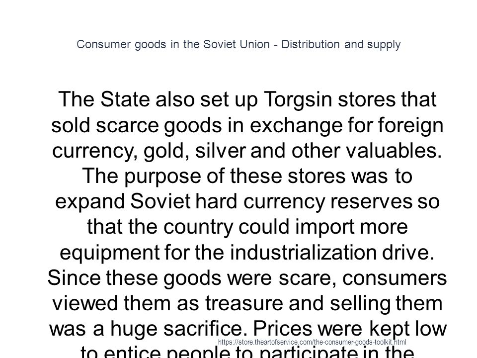 Consumer goods in the Soviet Union - Distribution and supply 1 The State also set up Torgsin stores that sold scarce goods in exchange for foreign currency, gold, silver and other valuables.