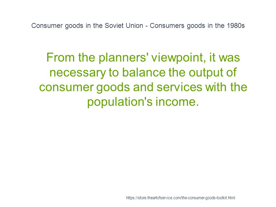 Consumer goods in the Soviet Union - Consumers goods in the 1980s 1 From the planners viewpoint, it was necessary to balance the output of consumer goods and services with the population s income.