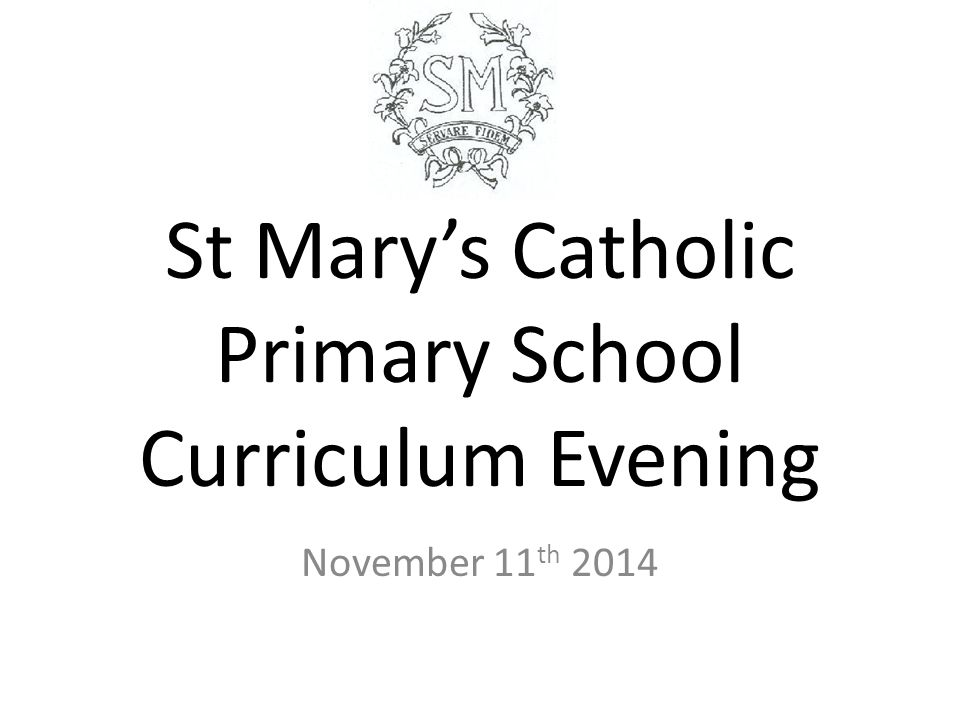 St Mary's Catholic Primary School Curriculum Evening November 11 th 2014