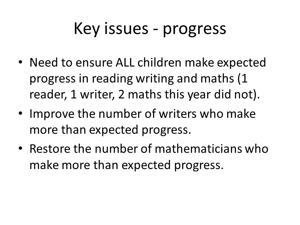 Key issues - progress Need to ensure ALL children make expected progress in reading writing and maths (1 reader, 1 writer, 2 maths this year did not).