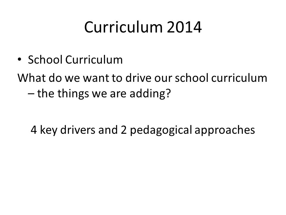 Curriculum 2014 School Curriculum What do we want to drive our school curriculum – the things we are adding.