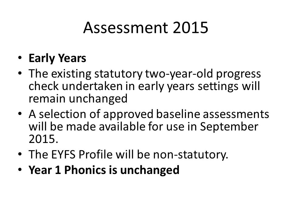 Assessment 2015 Early Years The existing statutory two-year-old progress check undertaken in early years settings will remain unchanged A selection of approved baseline assessments will be made available for use in September 2015.