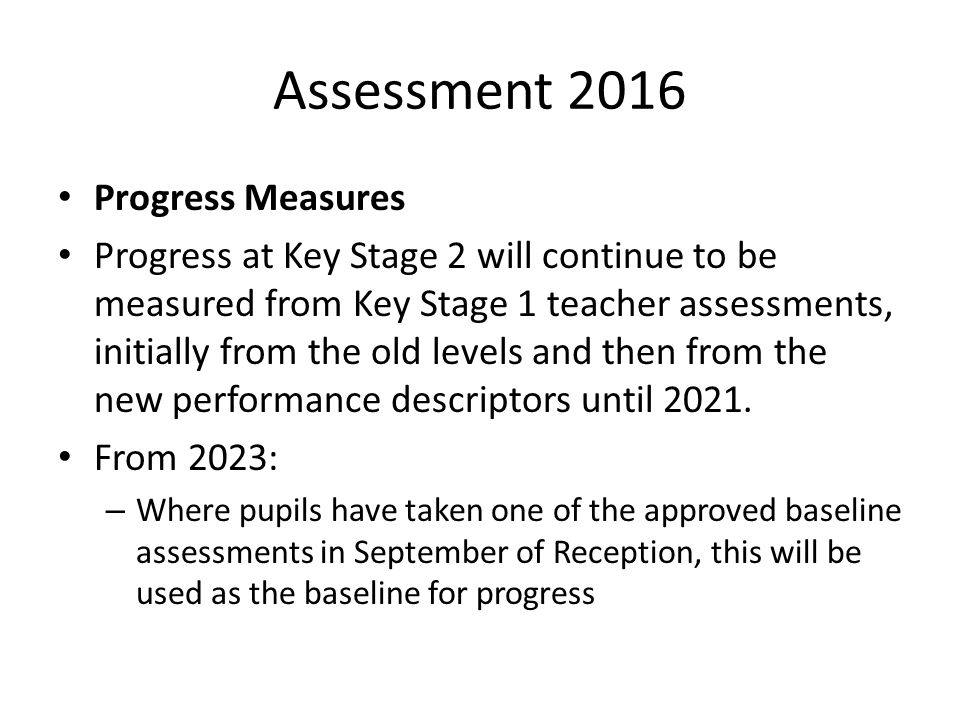 Assessment 2016 Progress Measures Progress at Key Stage 2 will continue to be measured from Key Stage 1 teacher assessments, initially from the old levels and then from the new performance descriptors until 2021.