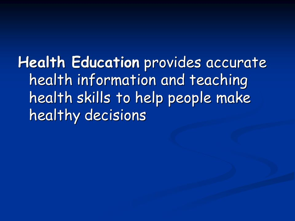 Health Education provides accurate health information and teaching health skills to help people make healthy decisions
