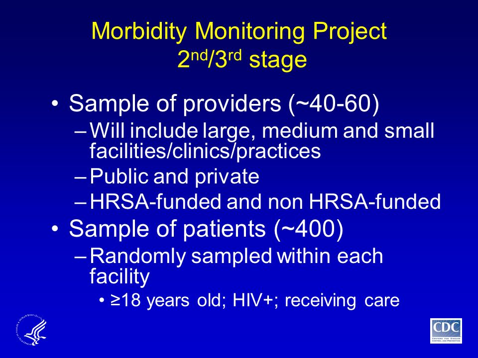Morbidity Monitoring Project 2 nd /3 rd stage Sample of providers (~40-60) –Will include large, medium and small facilities/clinics/practices –Public and private –HRSA-funded and non HRSA-funded Sample of patients (~400) –Randomly sampled within each facility ≥18 years old; HIV+; receiving care