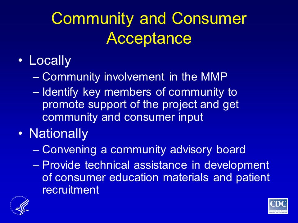 Community and Consumer Acceptance Locally –Community involvement in the MMP –Identify key members of community to promote support of the project and get community and consumer input Nationally –Convening a community advisory board –Provide technical assistance in development of consumer education materials and patient recruitment