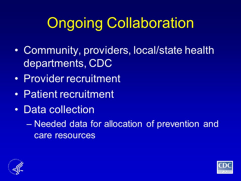 Ongoing Collaboration Community, providers, local/state health departments, CDC Provider recruitment Patient recruitment Data collection –Needed data for allocation of prevention and care resources