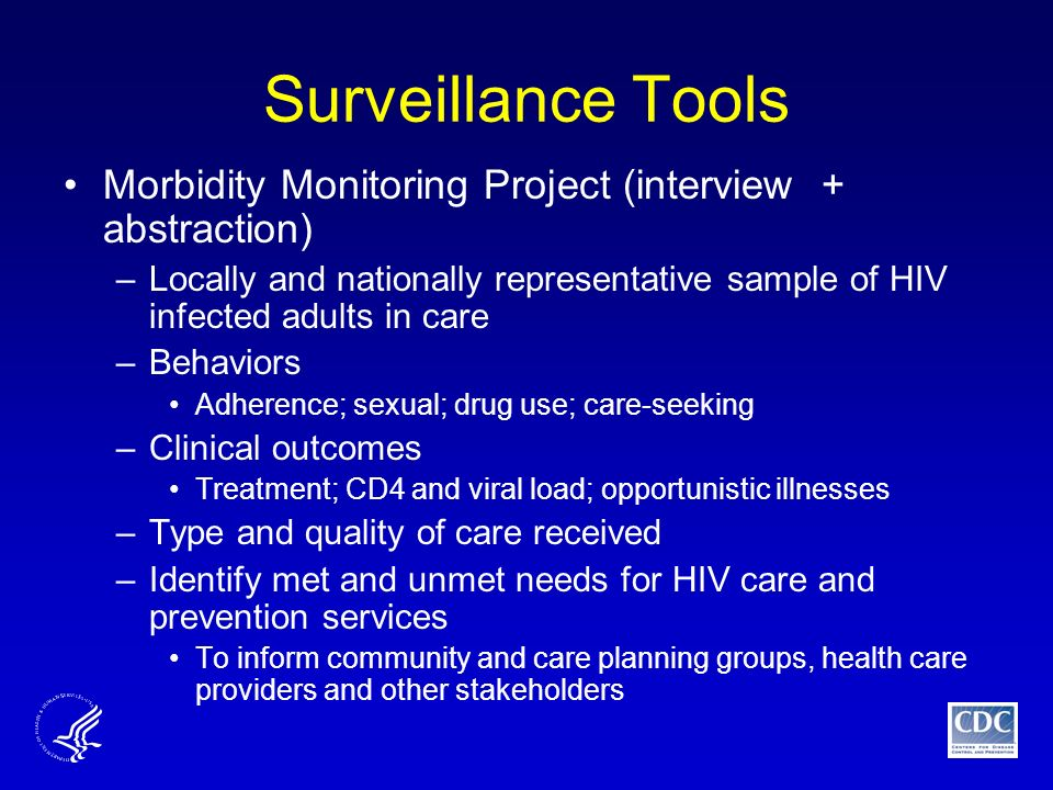 Surveillance Tools Morbidity Monitoring Project (interview + abstraction) –Locally and nationally representative sample of HIV infected adults in care –Behaviors Adherence; sexual; drug use; care-seeking –Clinical outcomes Treatment; CD4 and viral load; opportunistic illnesses –Type and quality of care received –Identify met and unmet needs for HIV care and prevention services To inform community and care planning groups, health care providers and other stakeholders