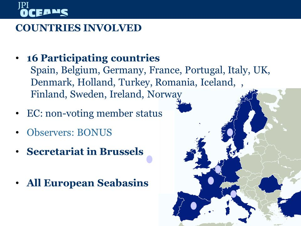 COUNTRIES INVOLVED 16 Participating countries Spain, Belgium, Germany, France, Portugal, Italy, UK, Denmark, Holland, Turkey, Romania, Iceland,, Finland, Sweden, Ireland, Norway EC: non-voting member status Observers: BONUS Secretariat in Brussels All European Seabasins