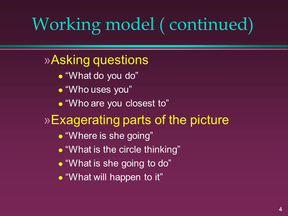 4 Working model ( continued) »Asking questions l What do you do l Who uses you l Who are you closest to »Exagerating parts of the picture l Where is she going l What is the circle thinking l What is she going to do l What will happen to it
