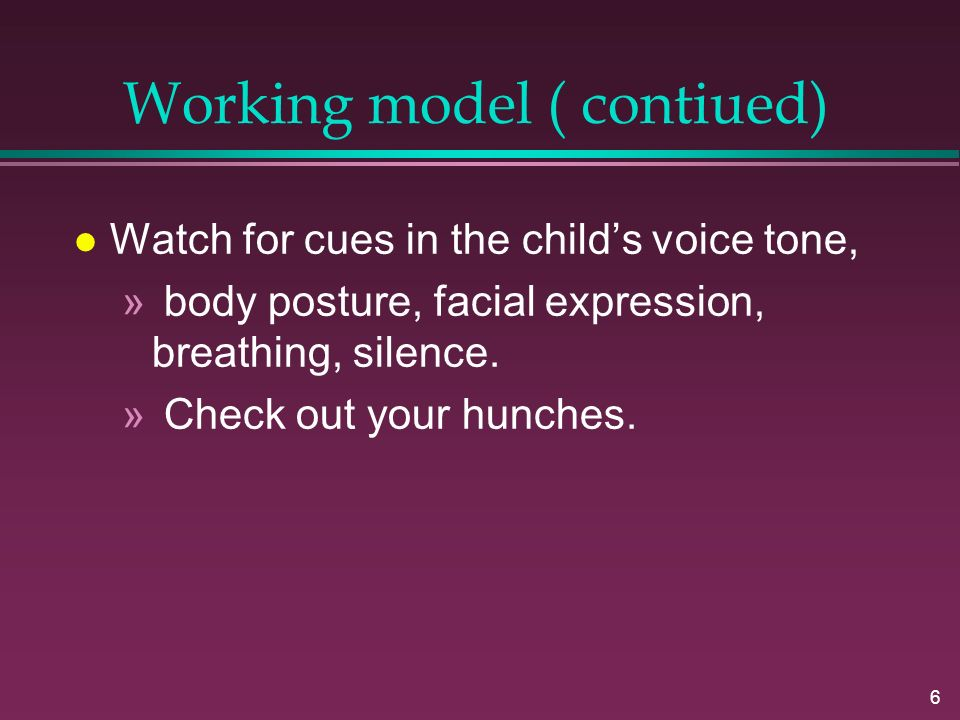 6 Working model ( contiued) l Watch for cues in the child's voice tone, » body posture, facial expression, breathing, silence.