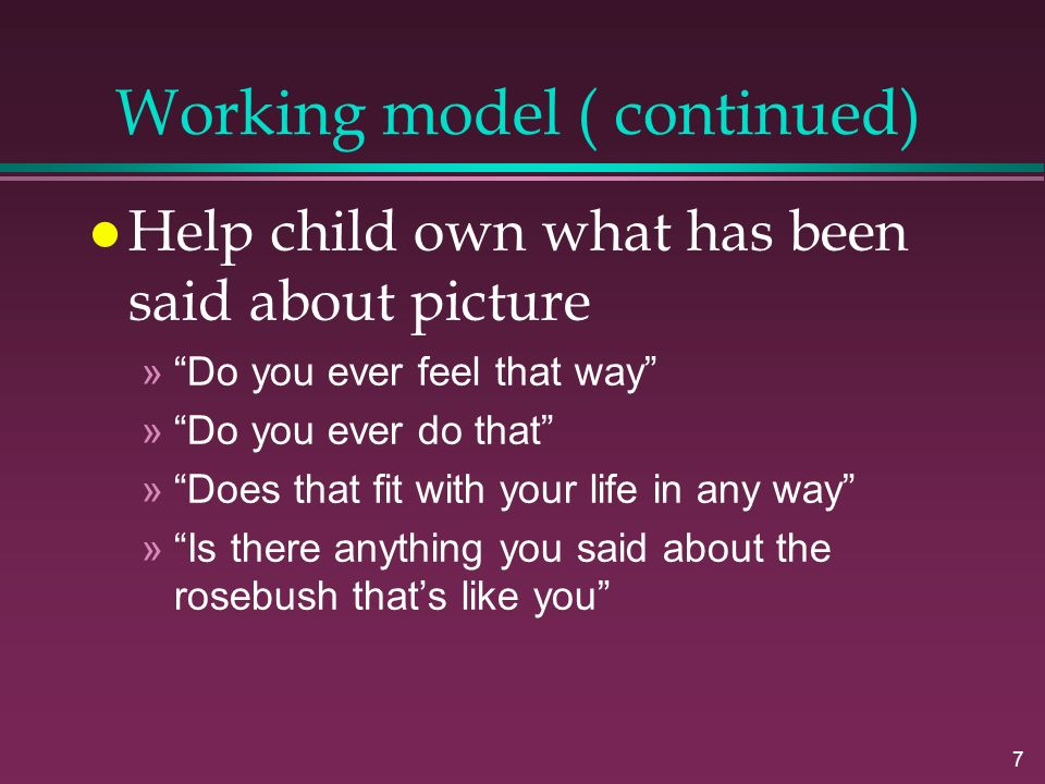 7 Working model ( continued) l Help child own what has been said about picture » Do you ever feel that way » Do you ever do that » Does that fit with your life in any way » Is there anything you said about the rosebush that's like you