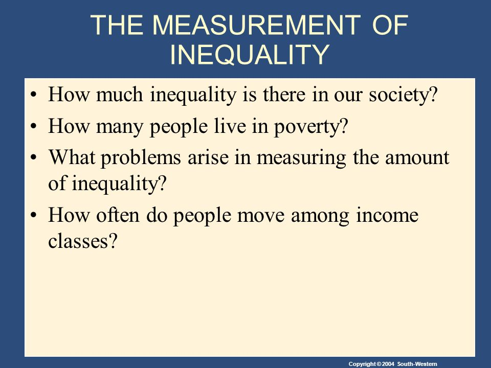 Copyright © 2004 South-Western THE MEASUREMENT OF INEQUALITY How much inequality is there in our society.