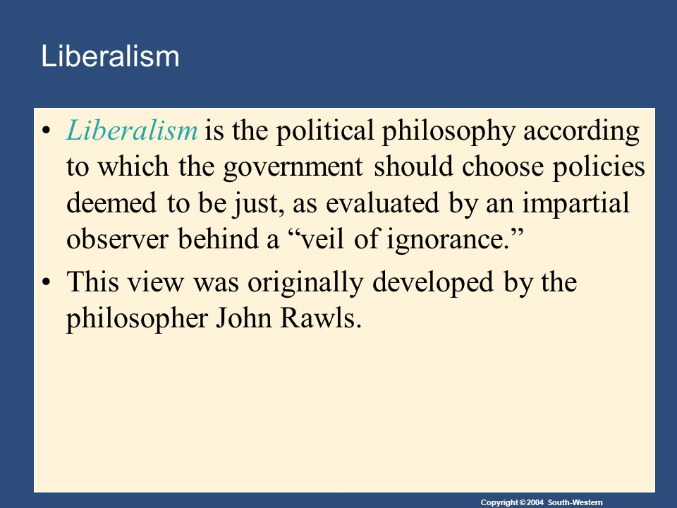 Copyright © 2004 South-Western Liberalism Liberalism is the political philosophy according to which the government should choose policies deemed to be just, as evaluated by an impartial observer behind a veil of ignorance. This view was originally developed by the philosopher John Rawls.
