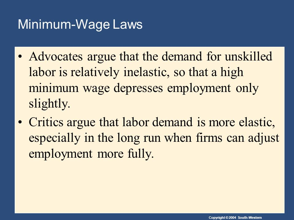 Copyright © 2004 South-Western Minimum-Wage Laws Advocates argue that the demand for unskilled labor is relatively inelastic, so that a high minimum wage depresses employment only slightly.