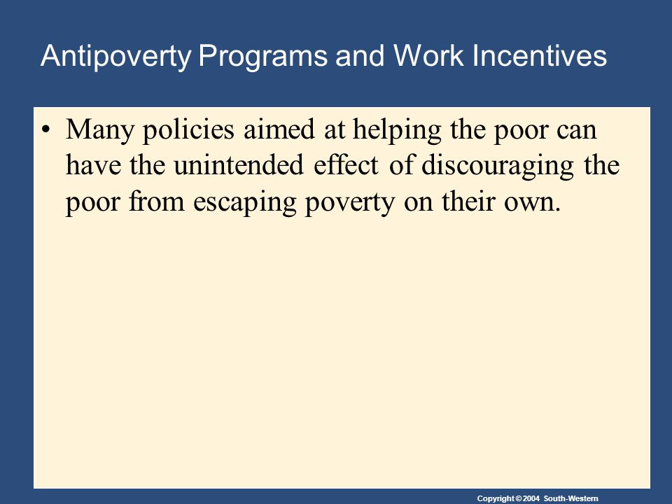 Copyright © 2004 South-Western Antipoverty Programs and Work Incentives Many policies aimed at helping the poor can have the unintended effect of discouraging the poor from escaping poverty on their own.