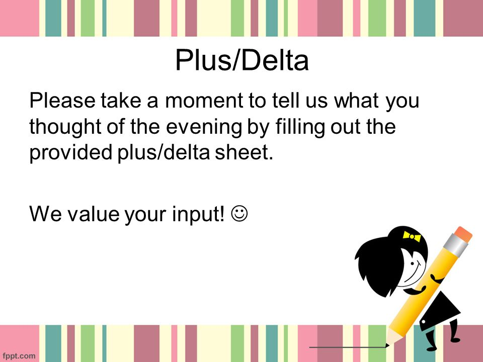 Plus/Delta Please take a moment to tell us what you thought of the evening by filling out the provided plus/delta sheet.