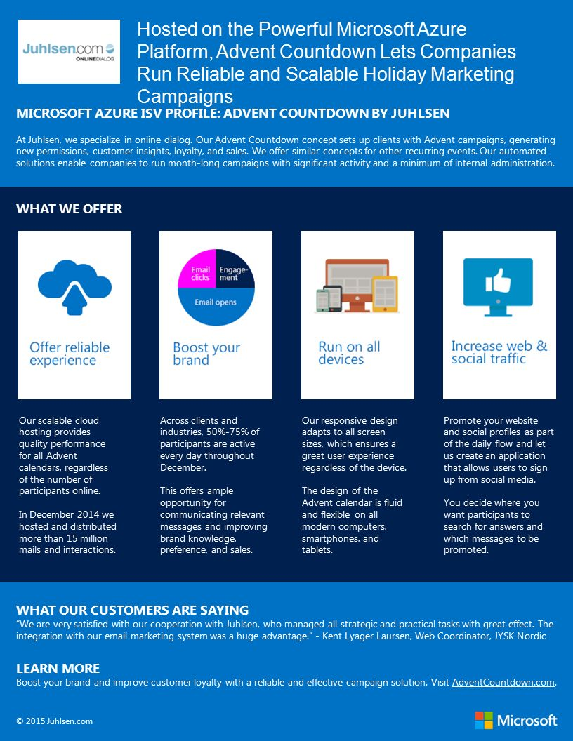 Hosted on the Powerful Microsoft Azure Platform, Advent Countdown Lets Companies Run Reliable and Scalable Holiday Marketing Campaigns MICROSOFT AZURE ISV PROFILE: ADVENT COUNTDOWN BY JUHLSEN At Juhlsen, we specialize in online dialog.