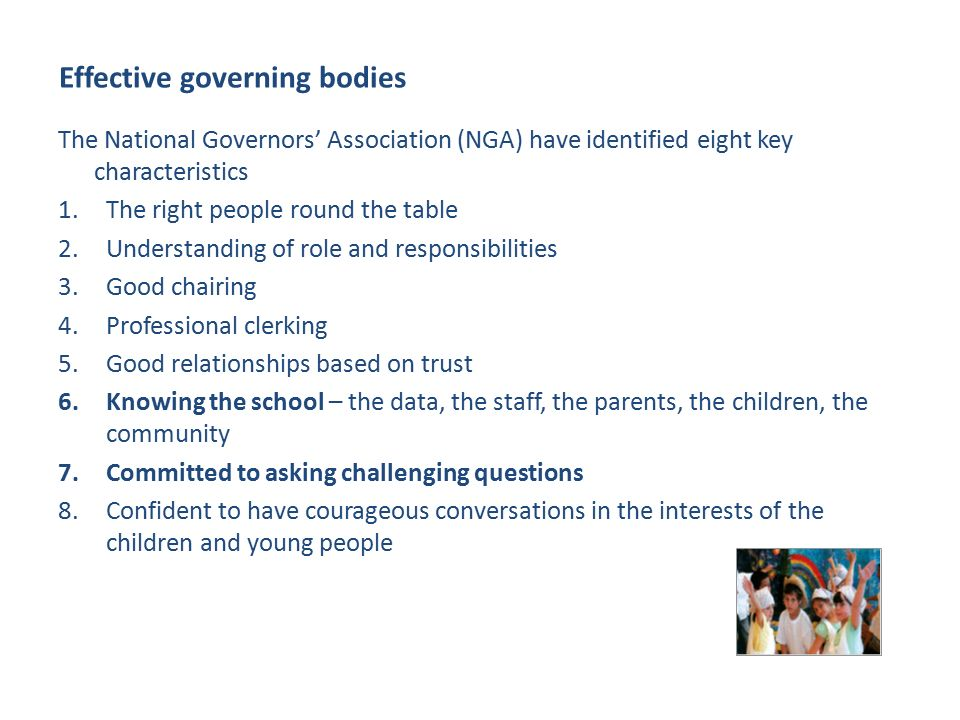 Effective governing bodies The National Governors' Association (NGA) have identified eight key characteristics 1.The right people round the table 2.Understanding of role and responsibilities 3.Good chairing 4.Professional clerking 5.Good relationships based on trust 6.Knowing the school – the data, the staff, the parents, the children, the community 7.Committed to asking challenging questions 8.Confident to have courageous conversations in the interests of the children and young people