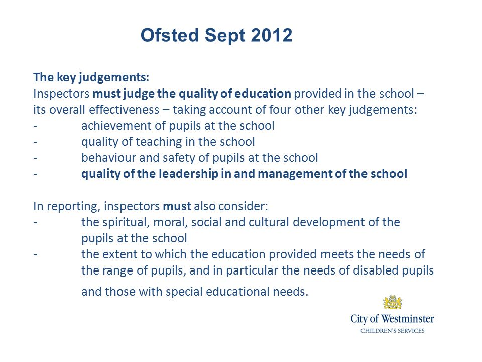 Ofsted Sept 2012 The key judgements: Inspectors must judge the quality of education provided in the school – its overall effectiveness – taking account of four other key judgements: -achievement of pupils at the school -quality of teaching in the school -behaviour and safety of pupils at the school -quality of the leadership in and management of the school In reporting, inspectors must also consider: -the spiritual, moral, social and cultural development of the pupils at the school -the extent to which the education provided meets the needs of the range of pupils, and in particular the needs of disabled pupils and those with special educational needs.