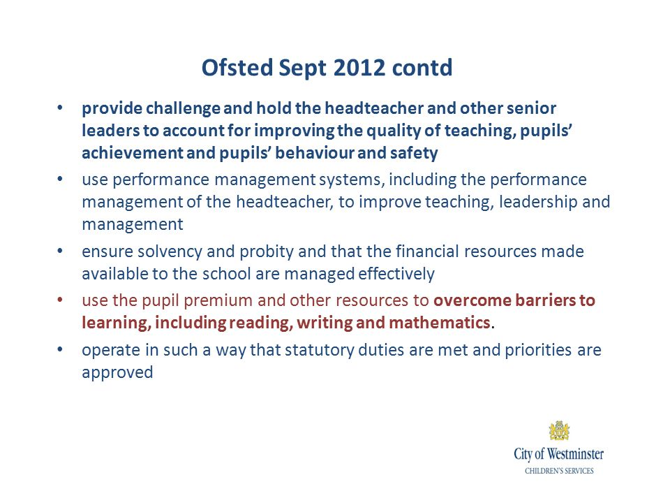 provide challenge and hold the headteacher and other senior leaders to account for improving the quality of teaching, pupils' achievement and pupils' behaviour and safety use performance management systems, including the performance management of the headteacher, to improve teaching, leadership and management ensure solvency and probity and that the financial resources made available to the school are managed effectively use the pupil premium and other resources to overcome barriers to learning, including reading, writing and mathematics.