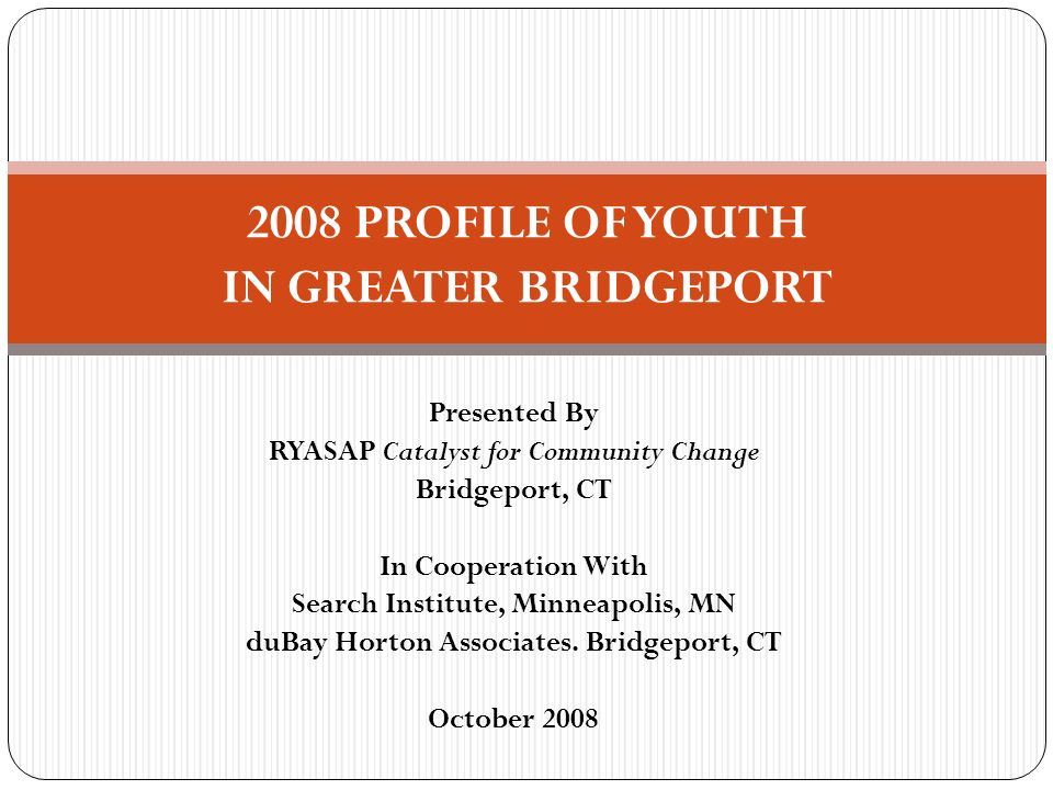 Presented By RYASAP Catalyst for Community Change Bridgeport, CT In Cooperation With Search Institute, Minneapolis, MN duBay Horton Associates. Bridge
