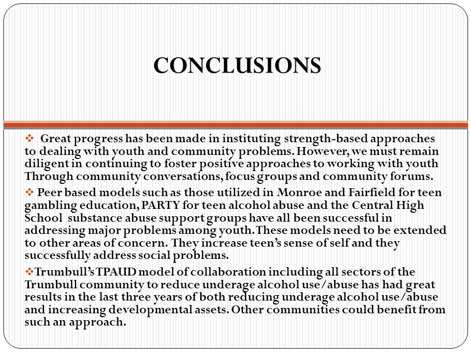 CONCLUSIONS  Great progress has been made in instituting strength-based approaches to dealing with youth and community problems. However, we must rem