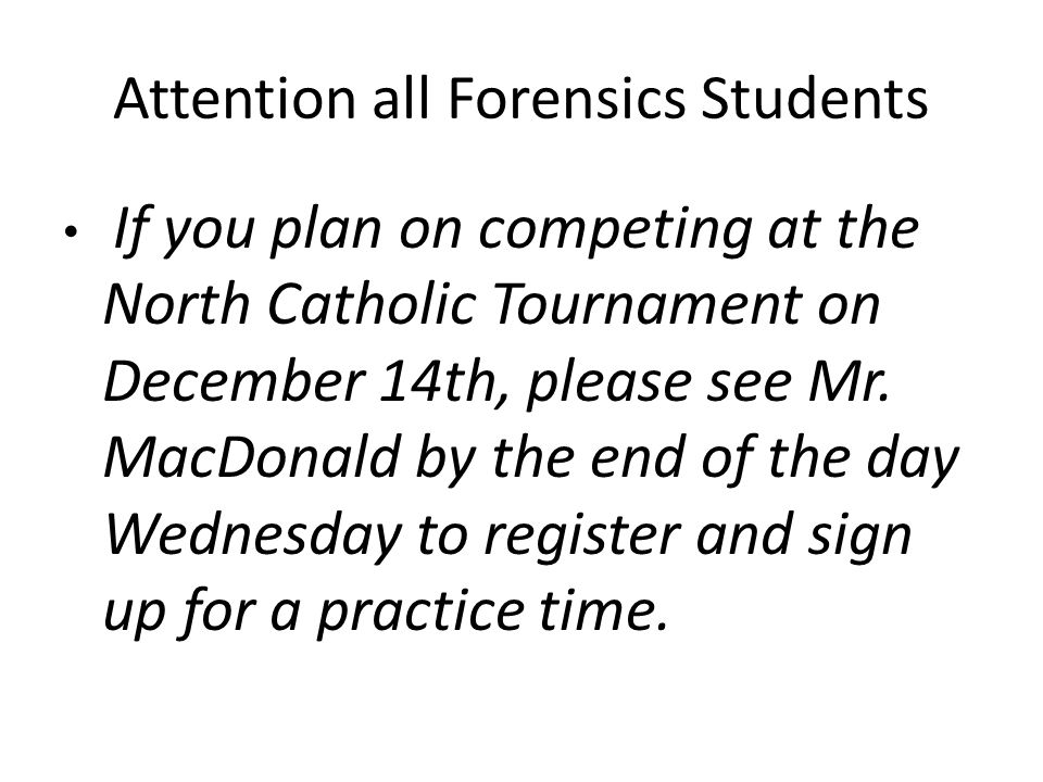 Attention all Forensics Students If you plan on competing at the North Catholic Tournament on December 14th, please see Mr.