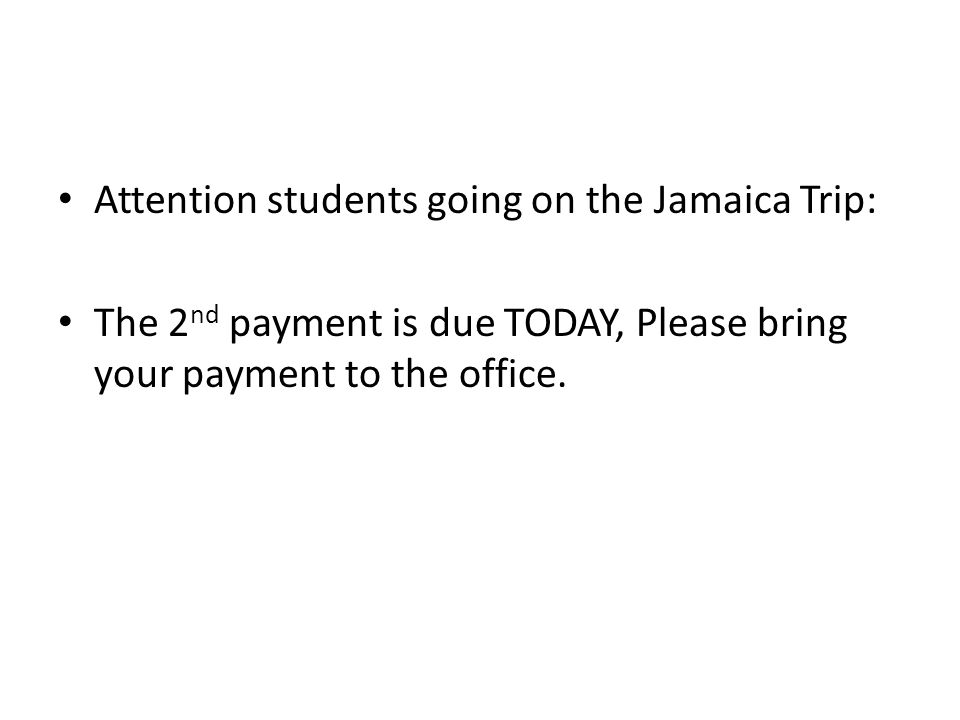 Attention students going on the Jamaica Trip: The 2 nd payment is due TODAY, Please bring your payment to the office.
