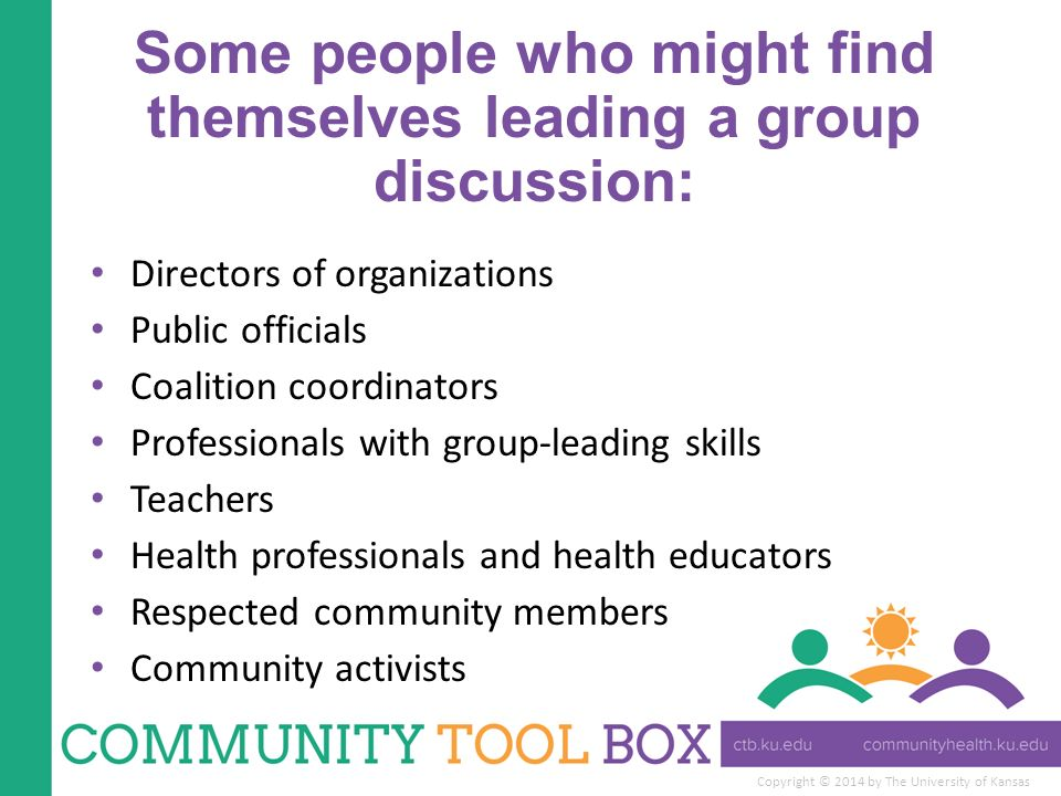 Copyright © 2014 by The University of Kansas Some people who might find themselves leading a group discussion: Directors of organizations Public officials Coalition coordinators Professionals with group-leading skills Teachers Health professionals and health educators Respected community members Community activists