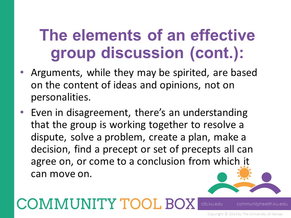 Copyright © 2014 by The University of Kansas The elements of an effective group discussion (cont.): Arguments, while they may be spirited, are based on the content of ideas and opinions, not on personalities.