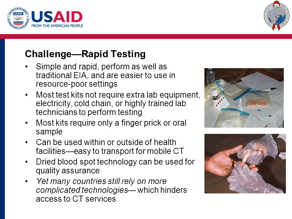 Challenge—Rapid Testing Simple and rapid, perform as well as traditional EIA, and are easier to use in resource-poor settings Most test kits not require extra lab equipment, electricity, cold chain, or highly trained lab technicians to perform testing Most kits require only a finger prick or oral sample Can be used within or outside of health facilities—easy to transport for mobile CT Dried blood spot technology can be used for quality assurance Yet many countries still rely on more complicated technologies— which hinders access to CT services