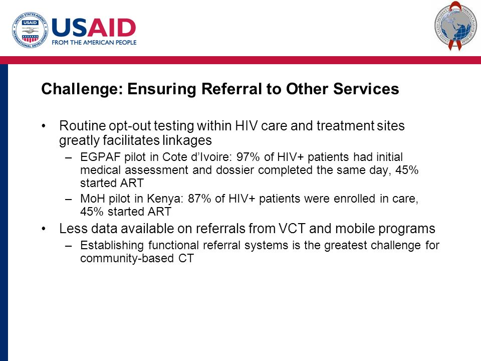 Challenge: Ensuring Referral to Other Services Routine opt-out testing within HIV care and treatment sites greatly facilitates linkages –EGPAF pilot in Cote d'Ivoire: 97% of HIV+ patients had initial medical assessment and dossier completed the same day, 45% started ART –MoH pilot in Kenya: 87% of HIV+ patients were enrolled in care, 45% started ART Less data available on referrals from VCT and mobile programs –Establishing functional referral systems is the greatest challenge for community-based CT