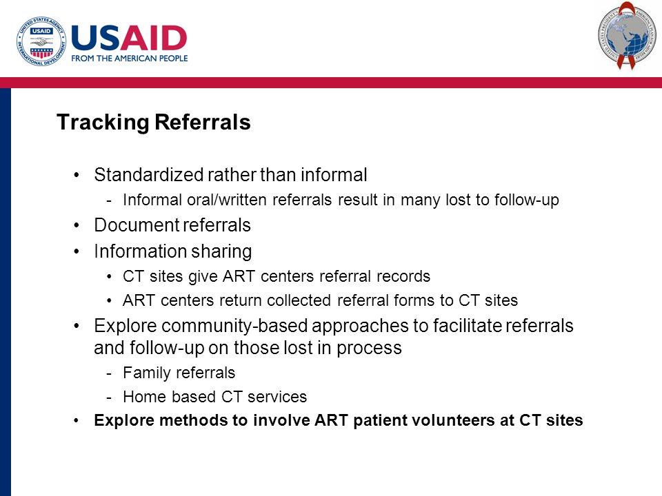 Tracking Referrals Standardized rather than informal -Informal oral/written referrals result in many lost to follow-up Document referrals Information sharing CT sites give ART centers referral records ART centers return collected referral forms to CT sites Explore community-based approaches to facilitate referrals and follow-up on those lost in process -Family referrals -Home based CT services Explore methods to involve ART patient volunteers at CT sites