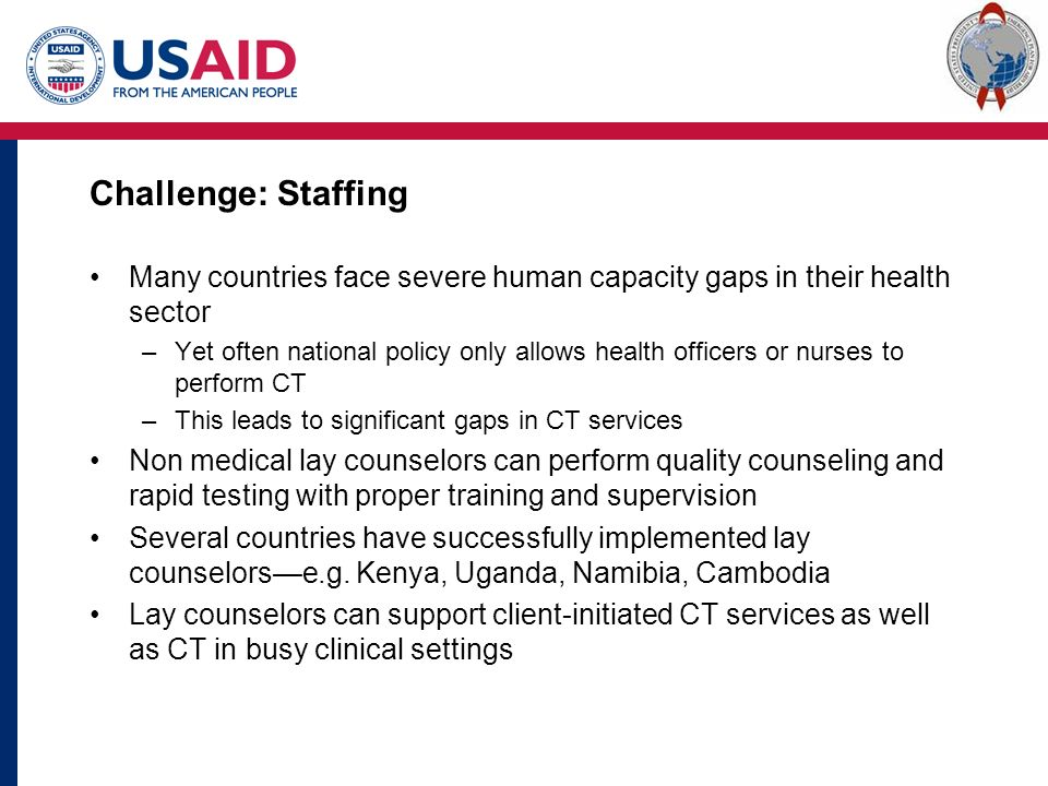Challenge: Staffing Many countries face severe human capacity gaps in their health sector –Yet often national policy only allows health officers or nurses to perform CT –This leads to significant gaps in CT services Non medical lay counselors can perform quality counseling and rapid testing with proper training and supervision Several countries have successfully implemented lay counselors—e.g.
