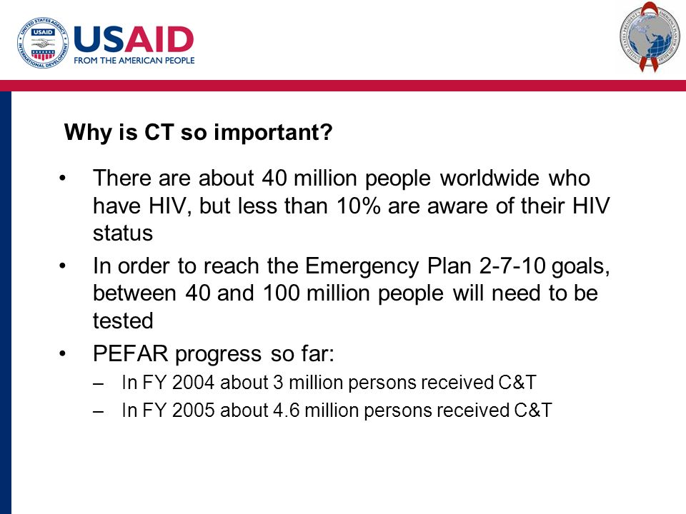 There are about 40 million people worldwide who have HIV, but less than 10% are aware of their HIV status In order to reach the Emergency Plan goals, between 40 and 100 million people will need to be tested PEFAR progress so far: –In FY 2004 about 3 million persons received C&T –In FY 2005 about 4.6 million persons received C&T Why is CT so important