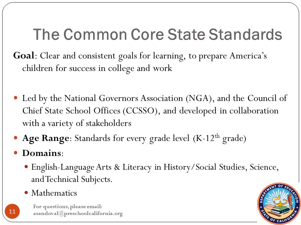 The Common Core State Standards Goal: Clear and consistent goals for learning, to prepare America's children for success in college and work Led by the National Governors Association (NGA), and the Council of Chief State School Offices (CCSSO), and developed in collaboration with a variety of stakeholders Age Range: Standards for every grade level (K-12 th grade) Domains: English-Language Arts & Literacy in History/Social Studies, Science, and Technical Subjects.