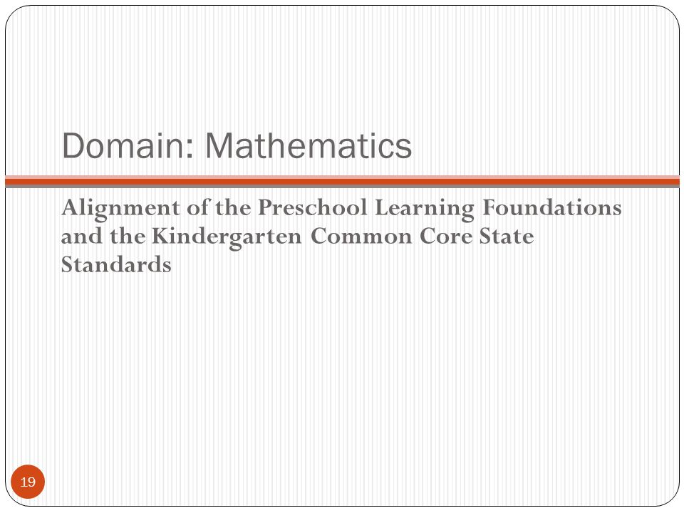 Domain: Mathematics Alignment of the Preschool Learning Foundations and the Kindergarten Common Core State Standards 19