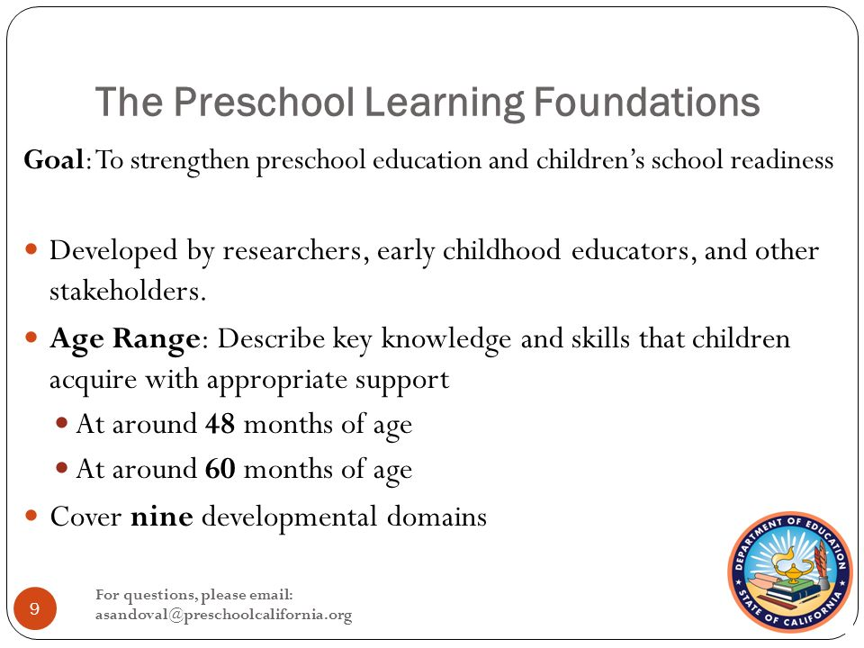 The Preschool Learning Foundations Goal: To strengthen preschool education and children's school readiness Developed by researchers, early childhood educators, and other stakeholders.