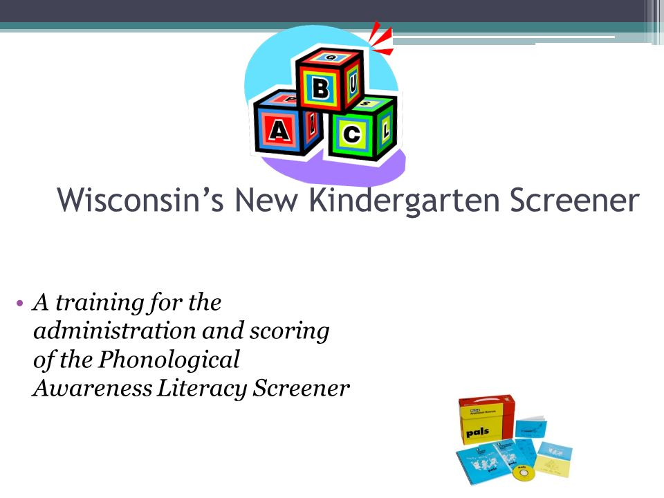 Wisconsin's New Kindergarten Screener A training for the administration and scoring of the Phonological Awareness Literacy Screener