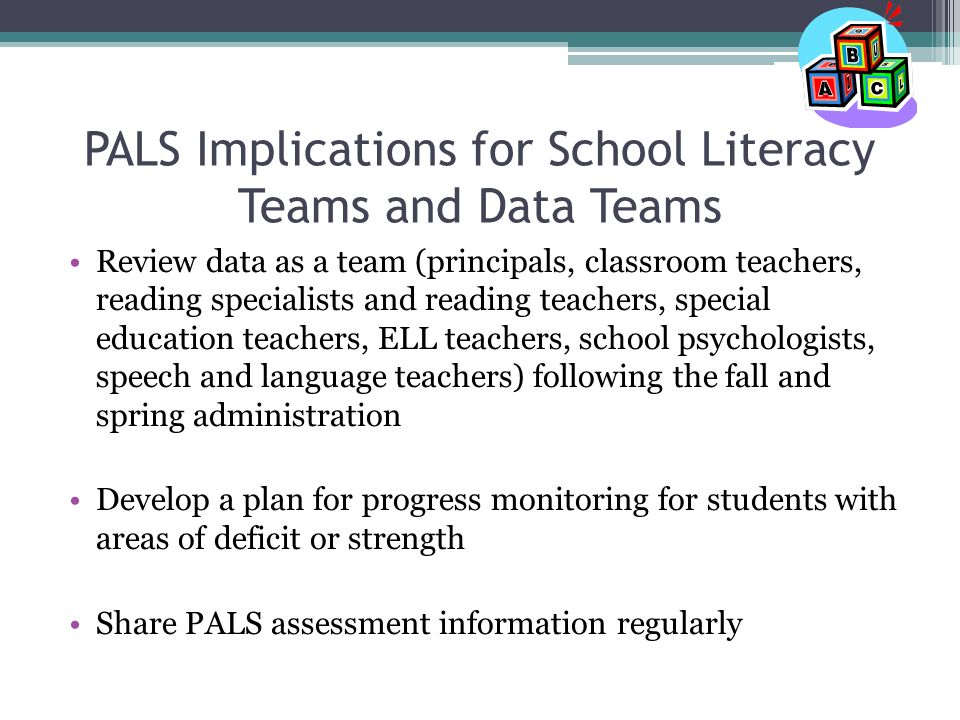 PALS Implications for School Literacy Teams and Data Teams Review data as a team (principals, classroom teachers, reading specialists and reading teachers, special education teachers, ELL teachers, school psychologists, speech and language teachers) following the fall and spring administration Develop a plan for progress monitoring for students with areas of deficit or strength Share PALS assessment information regularly