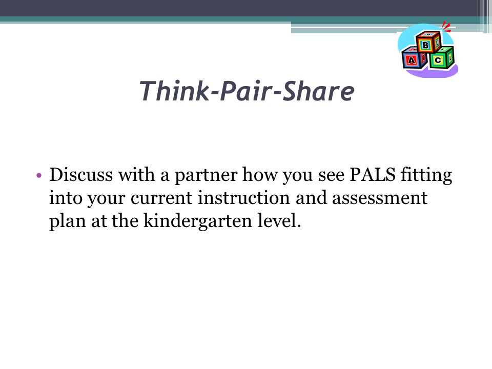 Think-Pair-Share Discuss with a partner how you see PALS fitting into your current instruction and assessment plan at the kindergarten level.