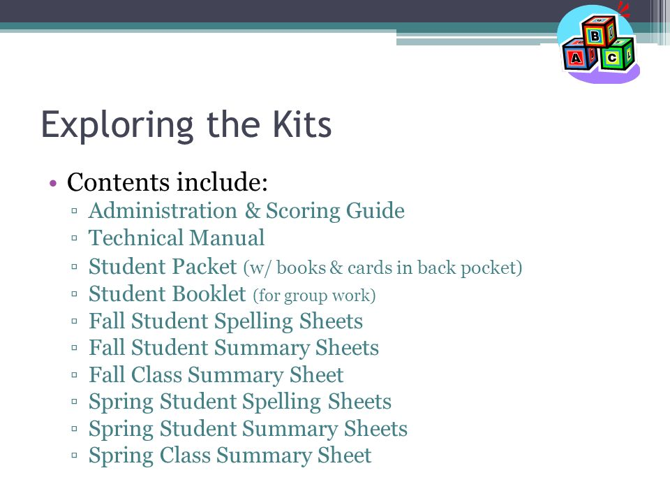 Exploring the Kits Contents include: ▫Administration & Scoring Guide ▫Technical Manual ▫Student Packet (w/ books & cards in back pocket) ▫Student Booklet (for group work) ▫Fall Student Spelling Sheets ▫Fall Student Summary Sheets ▫Fall Class Summary Sheet ▫Spring Student Spelling Sheets ▫Spring Student Summary Sheets ▫Spring Class Summary Sheet