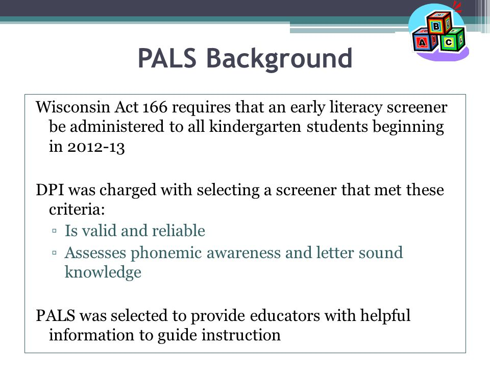 PALS Background Wisconsin Act 166 requires that an early literacy screener be administered to all kindergarten students beginning in DPI was charged with selecting a screener that met these criteria: ▫Is valid and reliable ▫Assesses phonemic awareness and letter sound knowledge PALS was selected to provide educators with helpful information to guide instruction