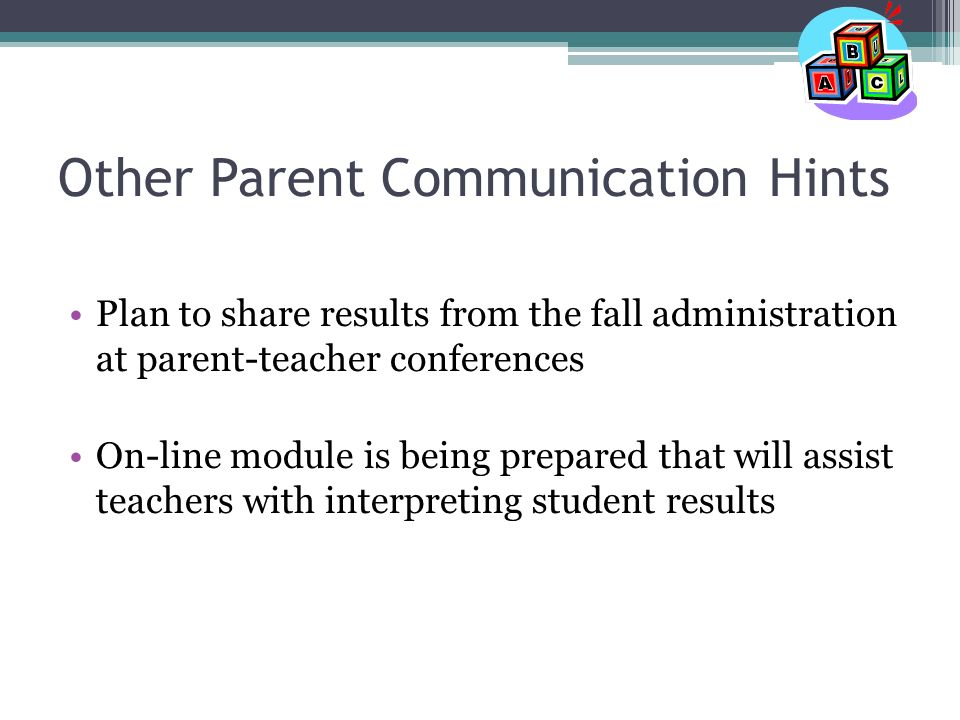 Other Parent Communication Hints Plan to share results from the fall administration at parent-teacher conferences On-line module is being prepared that will assist teachers with interpreting student results