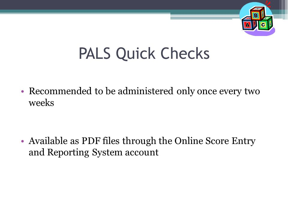 PALS Quick Checks Recommended to be administered only once every two weeks Available as PDF files through the Online Score Entry and Reporting System account