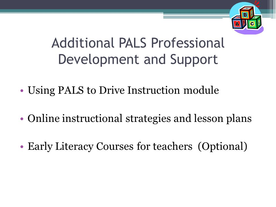 Additional PALS Professional Development and Support Using PALS to Drive Instruction module Online instructional strategies and lesson plans Early Literacy Courses for teachers (Optional)